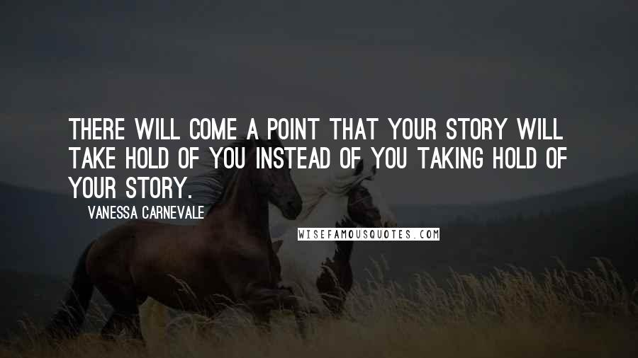 Vanessa Carnevale quotes: There will come a point that your story will take hold of you instead of you taking hold of your story.