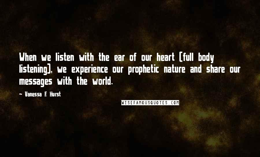 Vanessa F. Hurst quotes: When we listen with the ear of our heart (full body listening), we experience our prophetic nature and share our messages with the world.