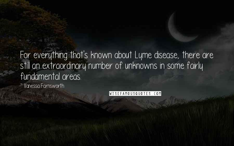 Vanessa Farnsworth quotes: For everything that's known about Lyme disease, there are still an extraordinary number of unknowns in some fairly fundamental areas.