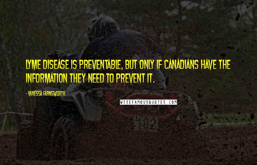 Vanessa Farnsworth quotes: Lyme disease is preventable, but only if Canadians have the information they need to prevent it.