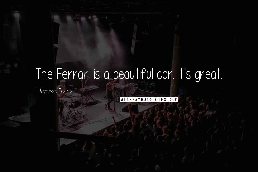 Vanessa Ferrari quotes: The Ferrari is a beautiful car. It's great.