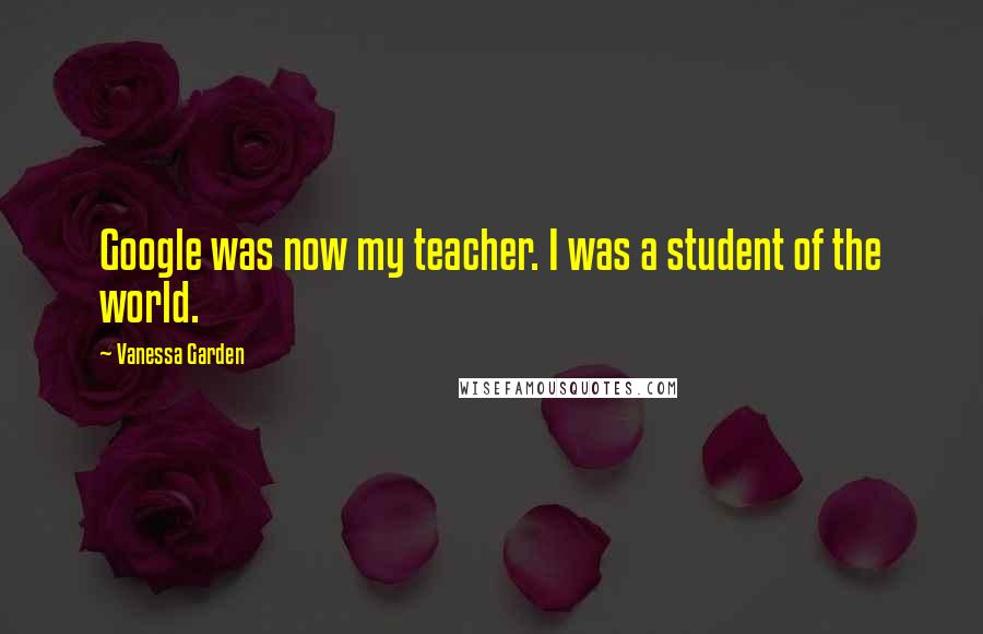Vanessa Garden quotes: Google was now my teacher. I was a student of the world.