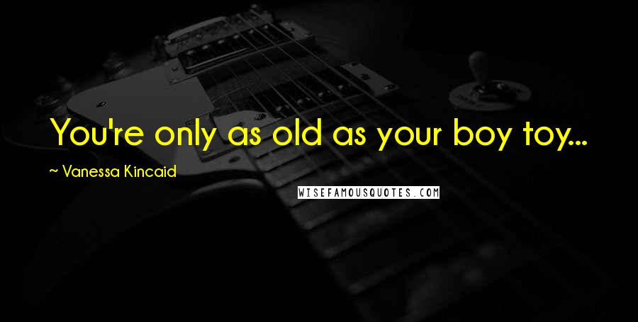 Vanessa Kincaid quotes: You're only as old as your boy toy...