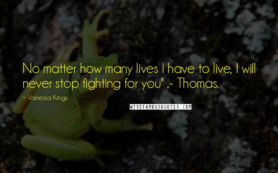 "Vanessa Kings quotes: No matter how many lives I have to live, I will never stop fighting for you"" .- Thomas."