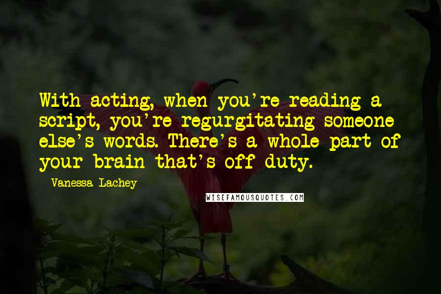 Vanessa Lachey quotes: With acting, when you're reading a script, you're regurgitating someone else's words. There's a whole part of your brain that's off duty.