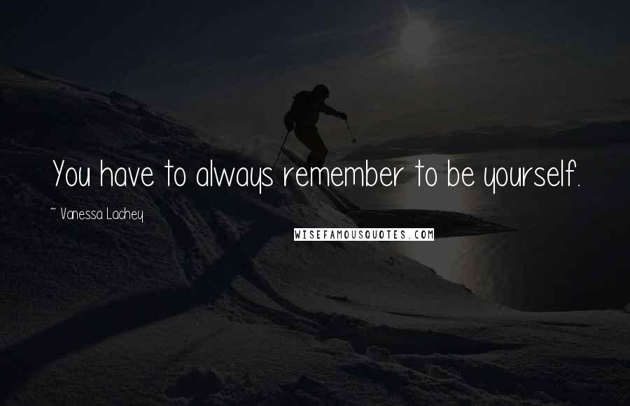 Vanessa Lachey quotes: You have to always remember to be yourself.