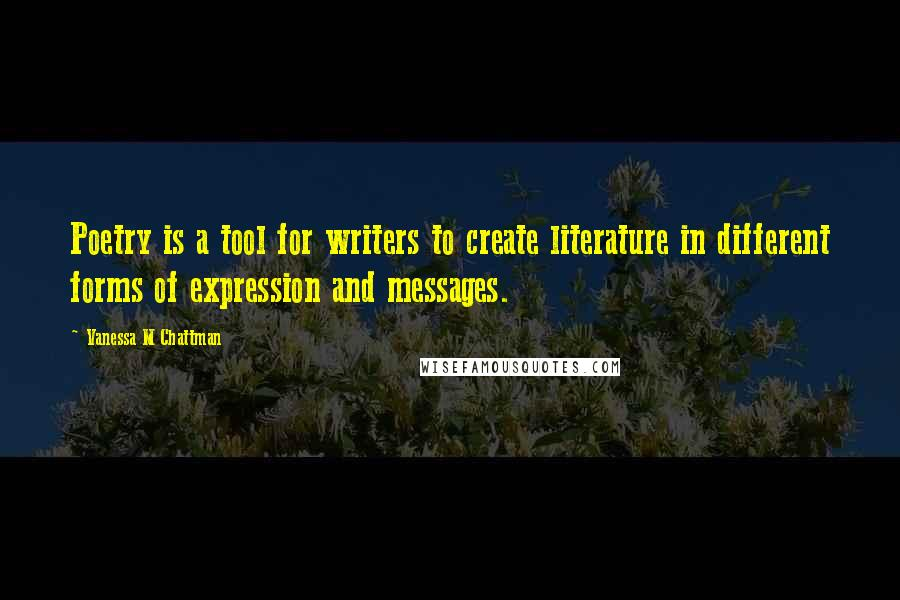 Vanessa M Chattman quotes: Poetry is a tool for writers to create literature in different forms of expression and messages.