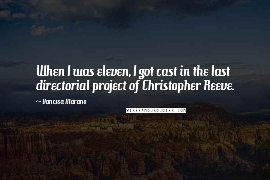Vanessa Marano quotes: When I was eleven, I got cast in the last directorial project of Christopher Reeve.