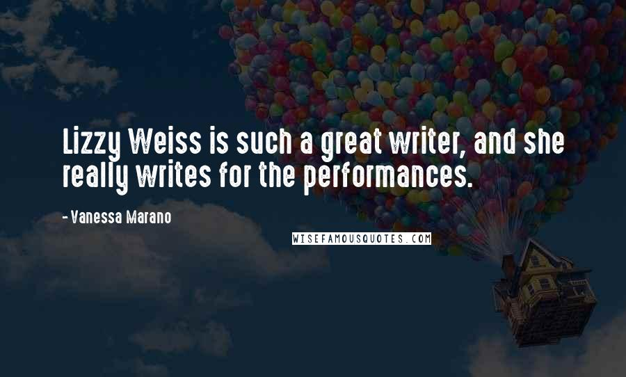 Vanessa Marano quotes: Lizzy Weiss is such a great writer, and she really writes for the performances.