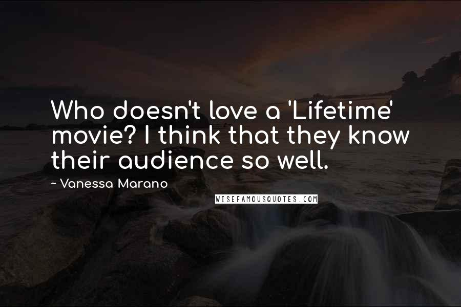 Vanessa Marano quotes: Who doesn't love a 'Lifetime' movie? I think that they know their audience so well.