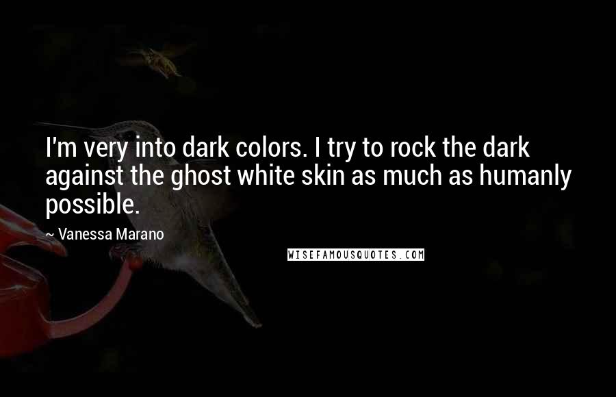 Vanessa Marano quotes: I'm very into dark colors. I try to rock the dark against the ghost white skin as much as humanly possible.