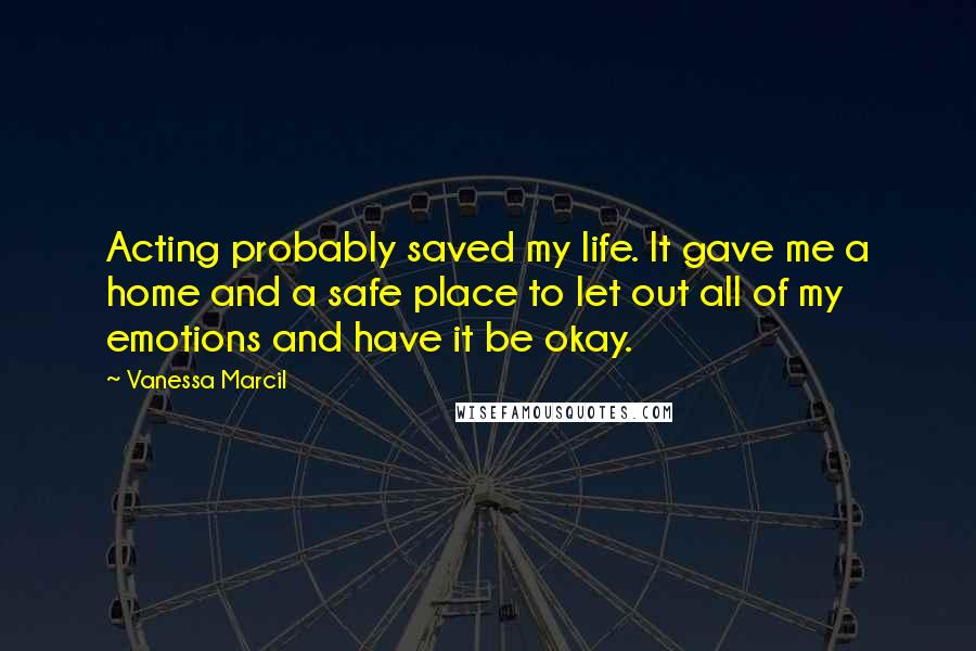 Vanessa Marcil quotes: Acting probably saved my life. It gave me a home and a safe place to let out all of my emotions and have it be okay.