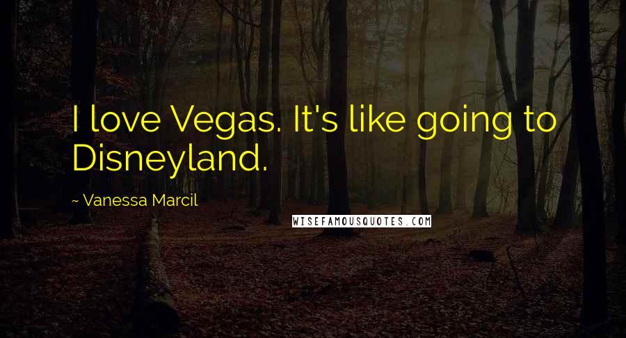 Vanessa Marcil quotes: I love Vegas. It's like going to Disneyland.