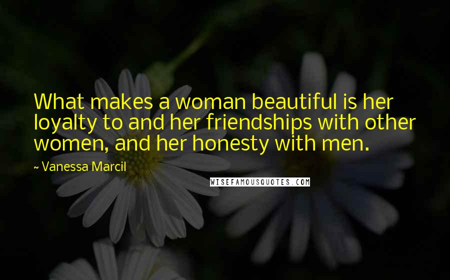 Vanessa Marcil quotes: What makes a woman beautiful is her loyalty to and her friendships with other women, and her honesty with men.