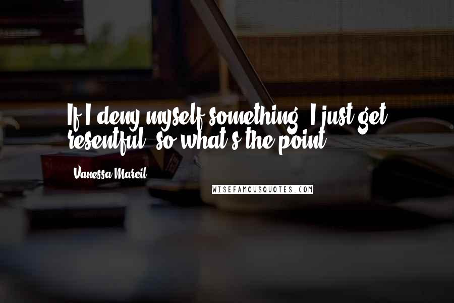 Vanessa Marcil quotes: If I deny myself something, I just get resentful, so what's the point?