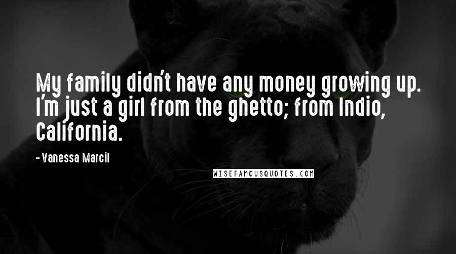Vanessa Marcil quotes: My family didn't have any money growing up. I'm just a girl from the ghetto; from Indio, California.