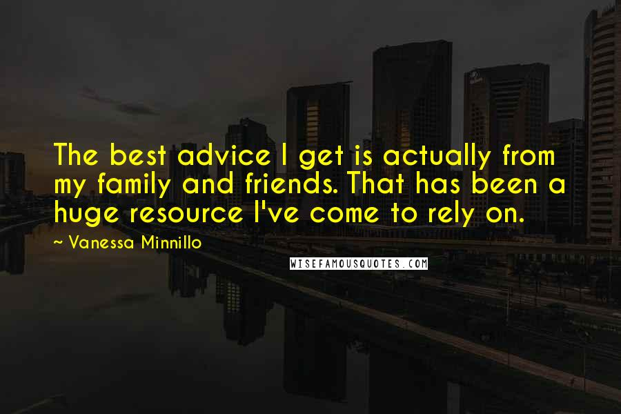 Vanessa Minnillo quotes: The best advice I get is actually from my family and friends. That has been a huge resource I've come to rely on.