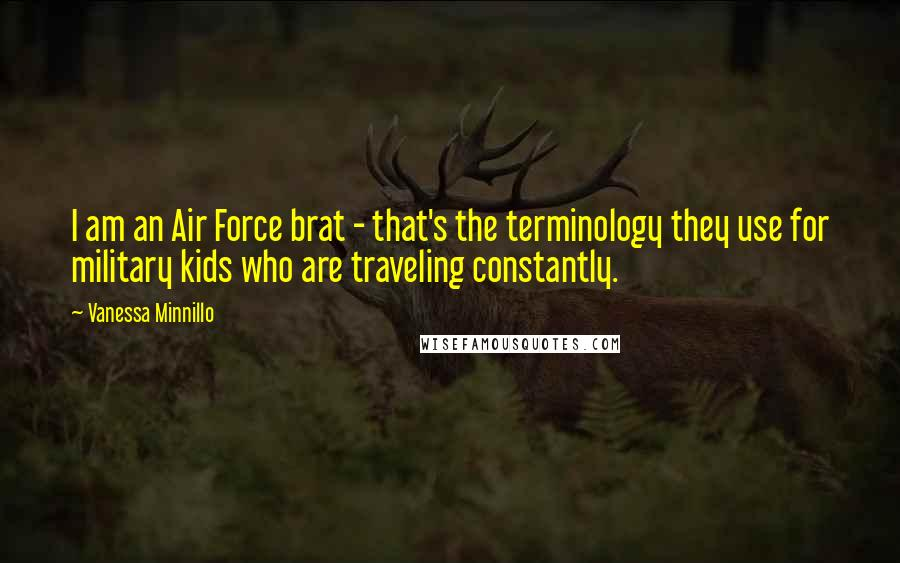 Vanessa Minnillo quotes: I am an Air Force brat - that's the terminology they use for military kids who are traveling constantly.