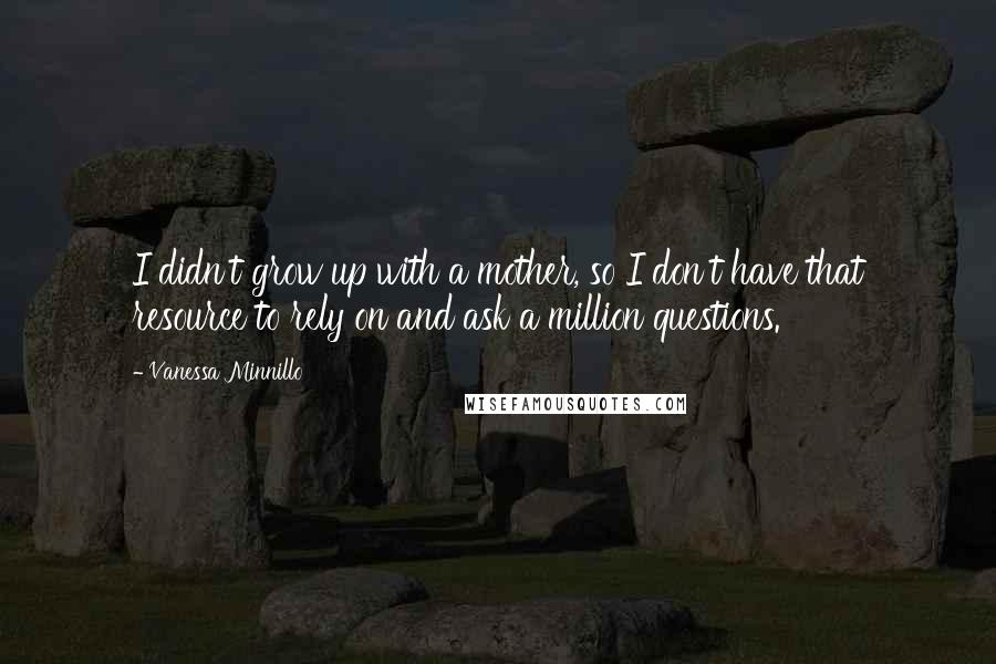 Vanessa Minnillo quotes: I didn't grow up with a mother, so I don't have that resource to rely on and ask a million questions.
