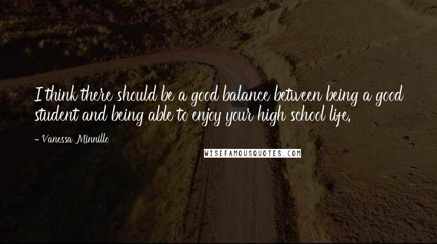 Vanessa Minnillo quotes: I think there should be a good balance between being a good student and being able to enjoy your high school life.