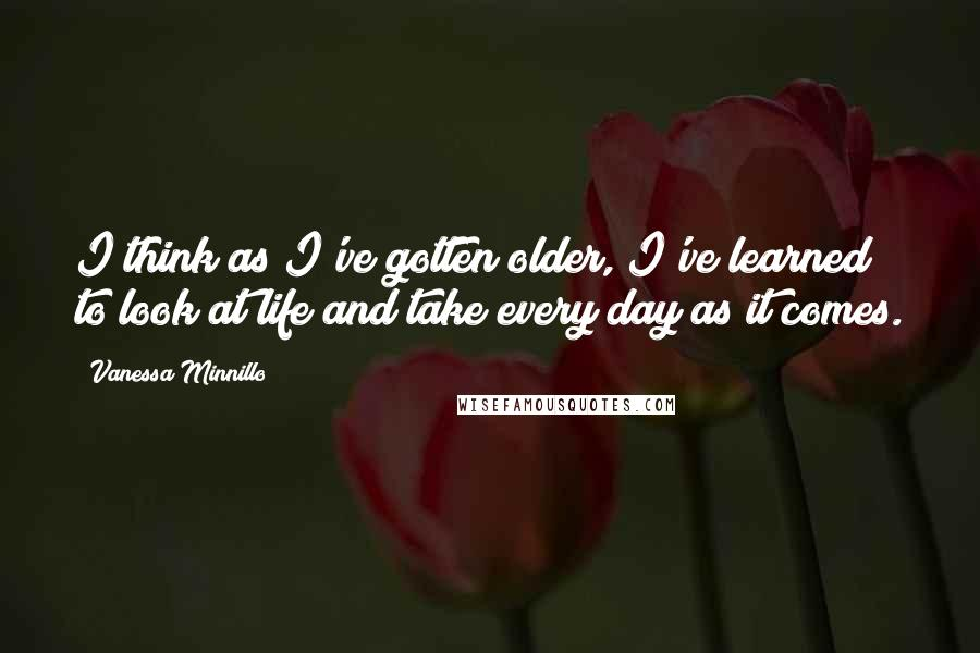 Vanessa Minnillo quotes: I think as I've gotten older, I've learned to look at life and take every day as it comes.
