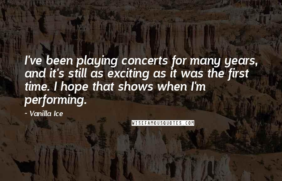 Vanilla Ice quotes: I've been playing concerts for many years, and it's still as exciting as it was the first time. I hope that shows when I'm performing.