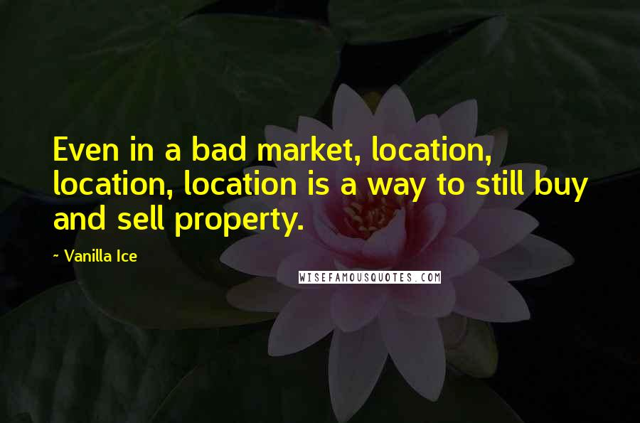 Vanilla Ice quotes: Even in a bad market, location, location, location is a way to still buy and sell property.