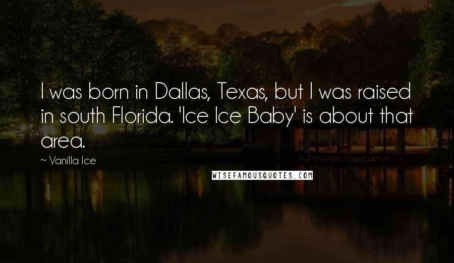 Vanilla Ice quotes: I was born in Dallas, Texas, but I was raised in south Florida. 'Ice Ice Baby' is about that area.