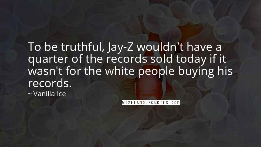 Vanilla Ice quotes: To be truthful, Jay-Z wouldn't have a quarter of the records sold today if it wasn't for the white people buying his records.