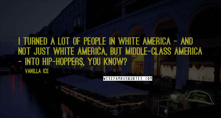 Vanilla Ice quotes: I turned a lot of people in white America - and not just white America, but middle-class America - into hip-hoppers, you know?