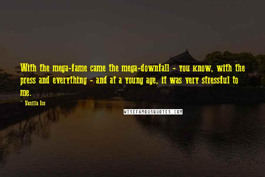 Vanilla Ice quotes: With the mega-fame came the mega-downfall - you know, with the press and everything - and at a young age, it was very stressful to me.