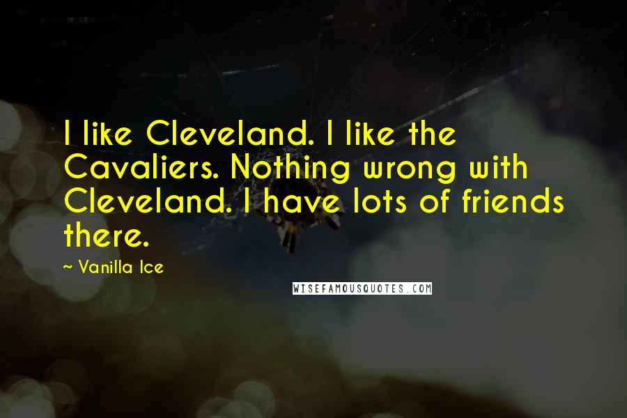 Vanilla Ice quotes: I like Cleveland. I like the Cavaliers. Nothing wrong with Cleveland. I have lots of friends there.