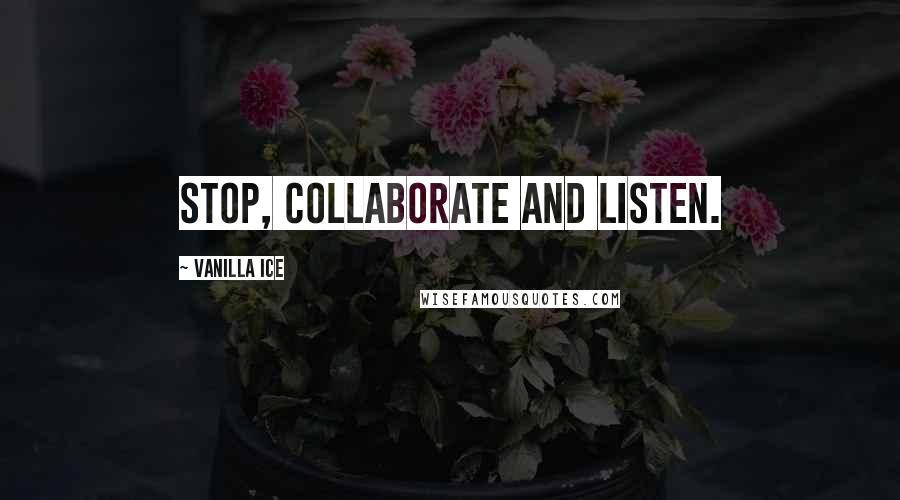 Vanilla Ice quotes: Stop, collaborate and listen.