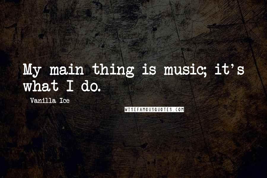 Vanilla Ice quotes: My main thing is music; it's what I do.