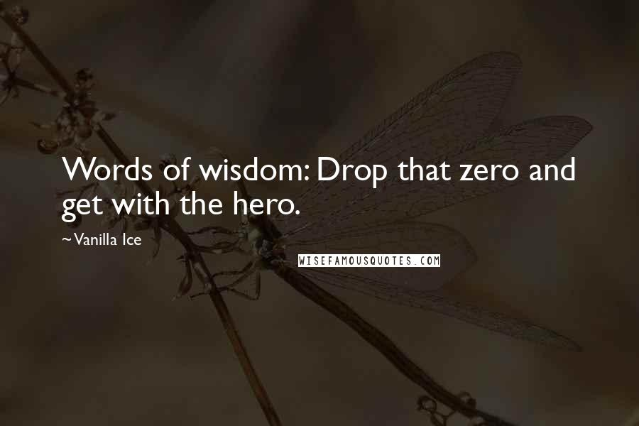 Vanilla Ice quotes: Words of wisdom: Drop that zero and get with the hero.