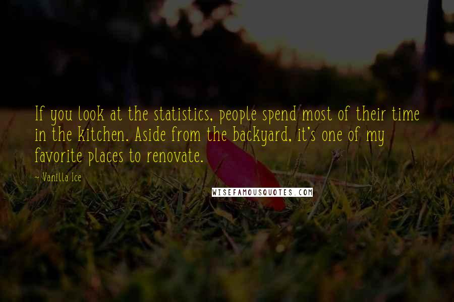 Vanilla Ice quotes: If you look at the statistics, people spend most of their time in the kitchen. Aside from the backyard, it's one of my favorite places to renovate.