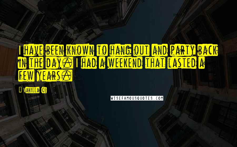 Vanilla Ice quotes: I have been known to hang out and party back in the day. I had a weekend that lasted a few years.