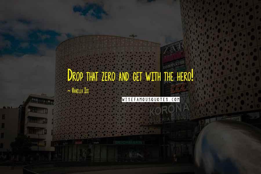 Vanilla Ice quotes: Drop that zero and get with the hero!