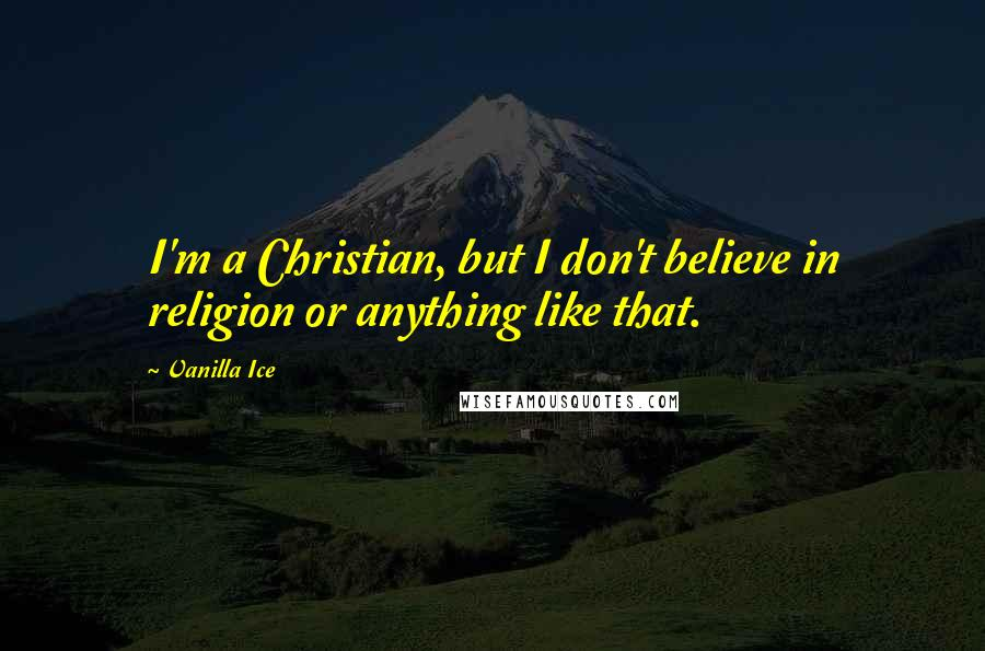 Vanilla Ice quotes: I'm a Christian, but I don't believe in religion or anything like that.