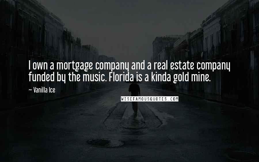 Vanilla Ice quotes: I own a mortgage company and a real estate company funded by the music. Florida is a kinda gold mine.