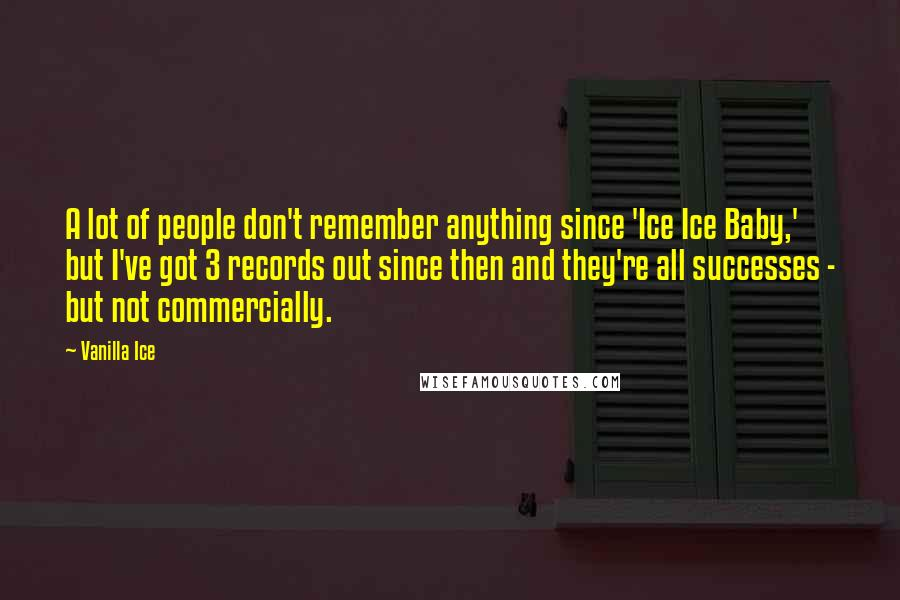 Vanilla Ice quotes: A lot of people don't remember anything since 'Ice Ice Baby,' but I've got 3 records out since then and they're all successes - but not commercially.