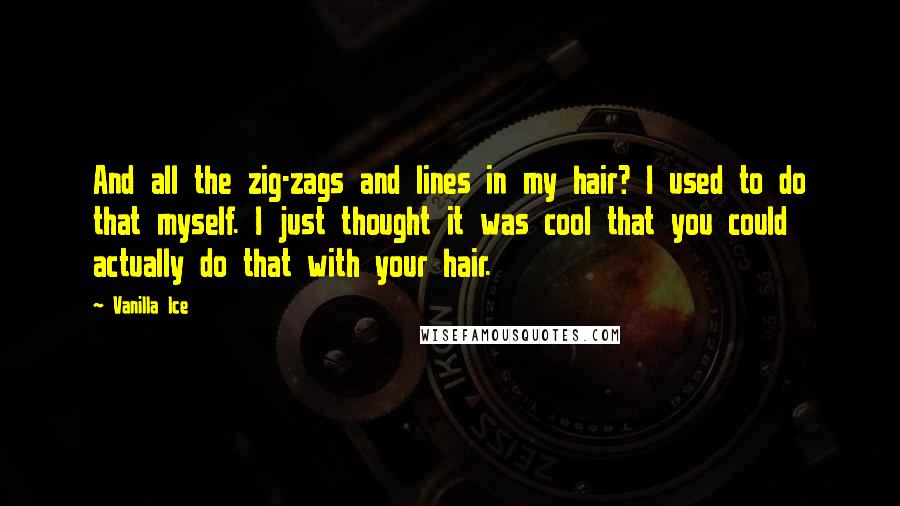 Vanilla Ice quotes: And all the zig-zags and lines in my hair? I used to do that myself. I just thought it was cool that you could actually do that with your hair.