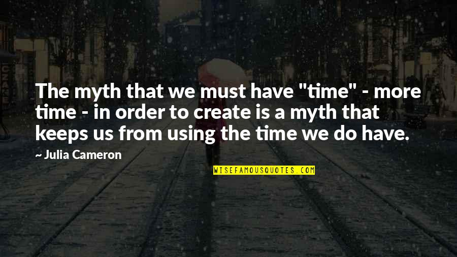 """Vanquisher Quotes By Julia Cameron: The myth that we must have """"time"""" -"""
