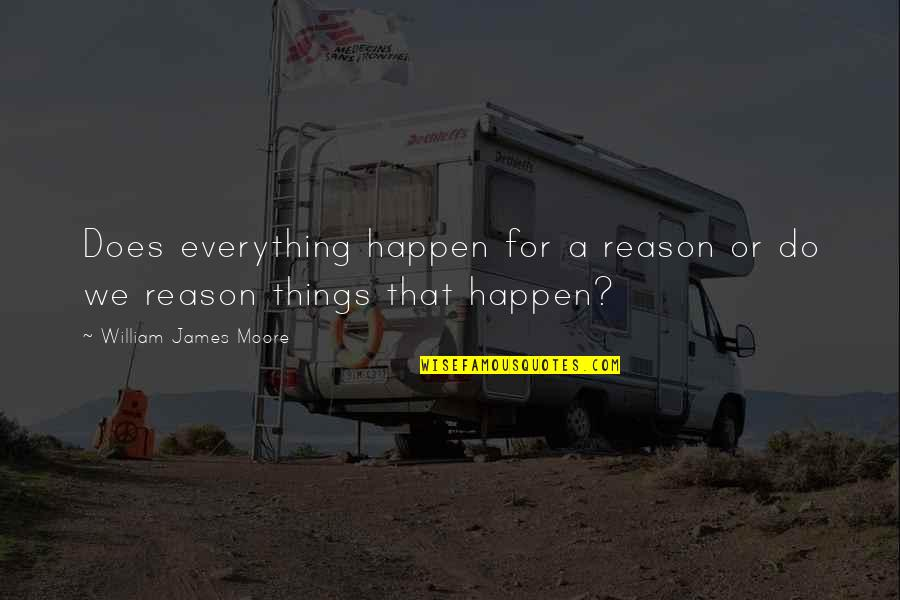 Vanquisher Quotes By William James Moore: Does everything happen for a reason or do