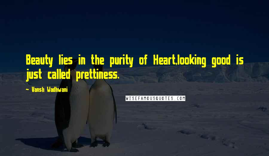 Vansh Wadhwani quotes: Beauty lies in the purity of Heart,looking good is just called prettiness.