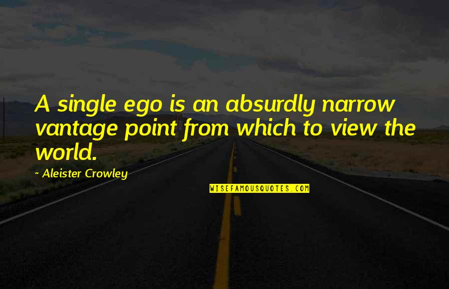 Vantage Point Quotes By Aleister Crowley: A single ego is an absurdly narrow vantage