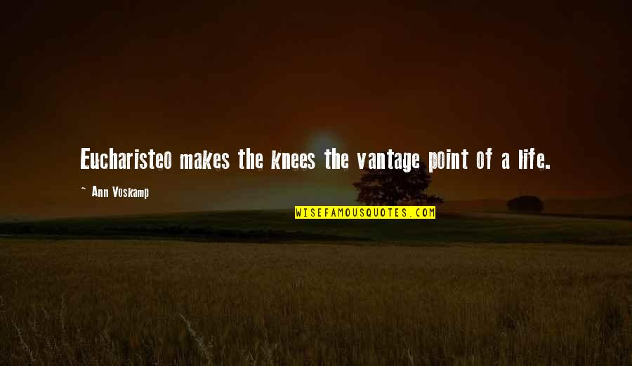 Vantage Point Quotes By Ann Voskamp: Eucharisteo makes the knees the vantage point of