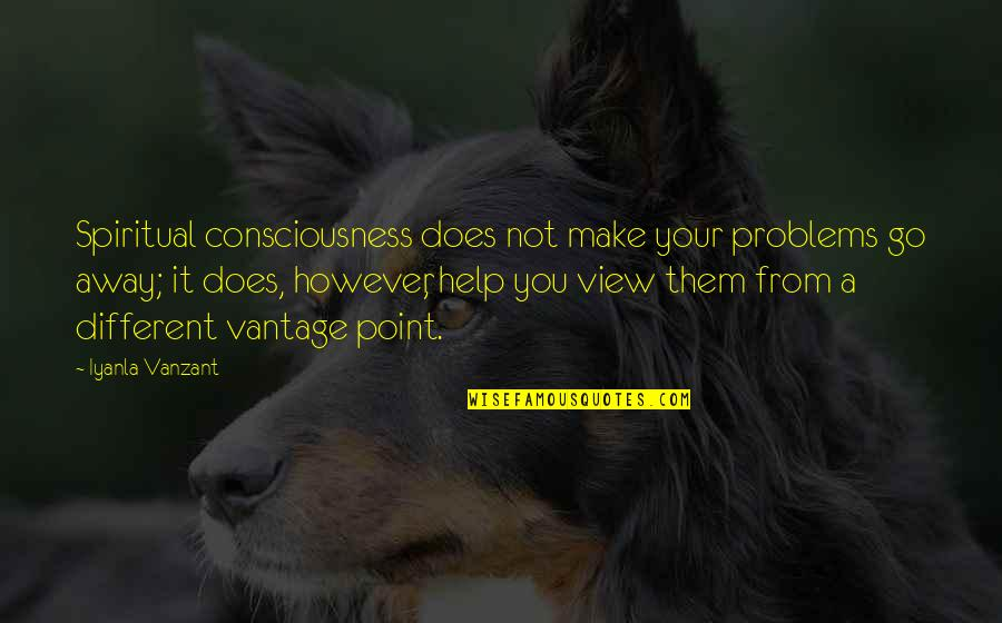 Vantage Point Quotes By Iyanla Vanzant: Spiritual consciousness does not make your problems go