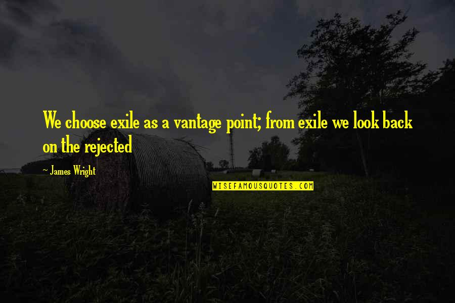 Vantage Point Quotes By James Wright: We choose exile as a vantage point; from