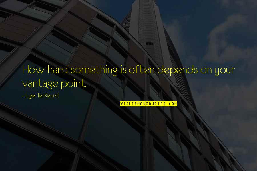 Vantage Point Quotes By Lysa TerKeurst: How hard something is often depends on your